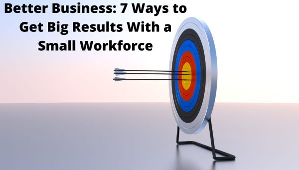 Better Business: 7 Ways to Get Big Results With a Small Workforce